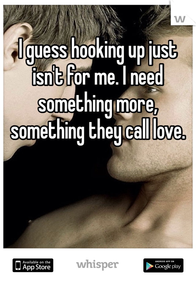 I guess hooking up just isn't for me. I need something more, something they call love.