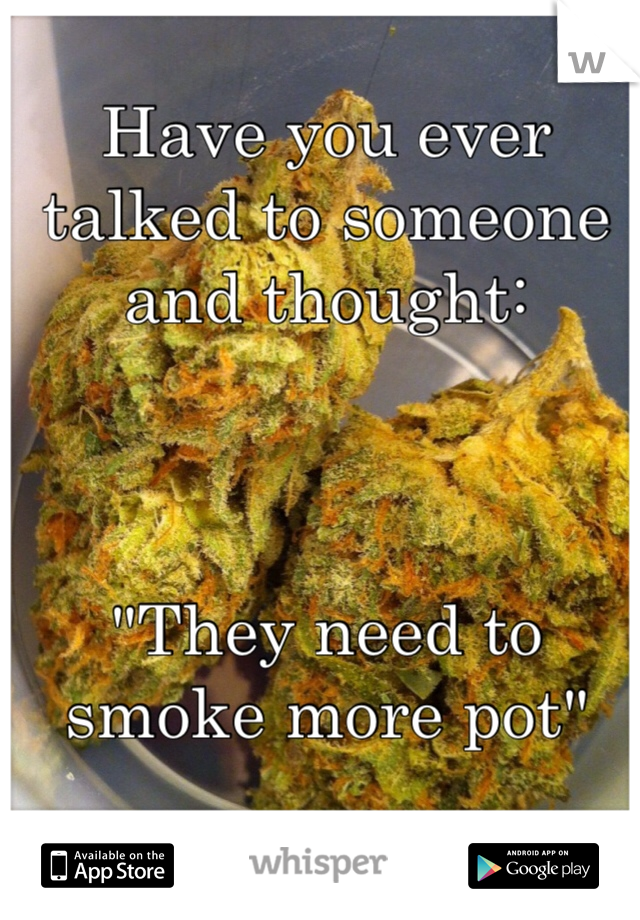 """Have you ever talked to someone and thought:    """"They need to smoke more pot"""""""