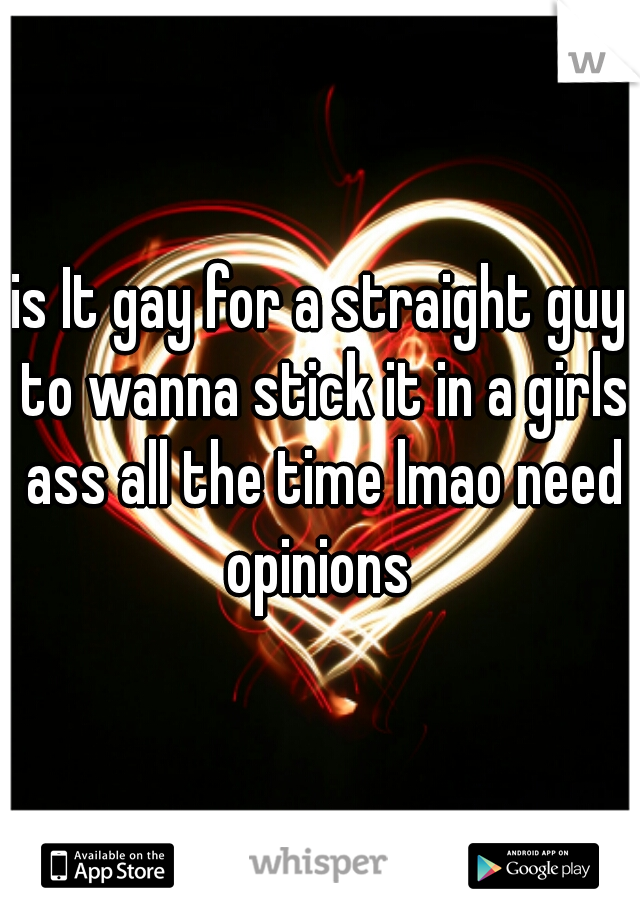 is It gay for a straight guy to wanna stick it in a girls ass all the time lmao need opinions