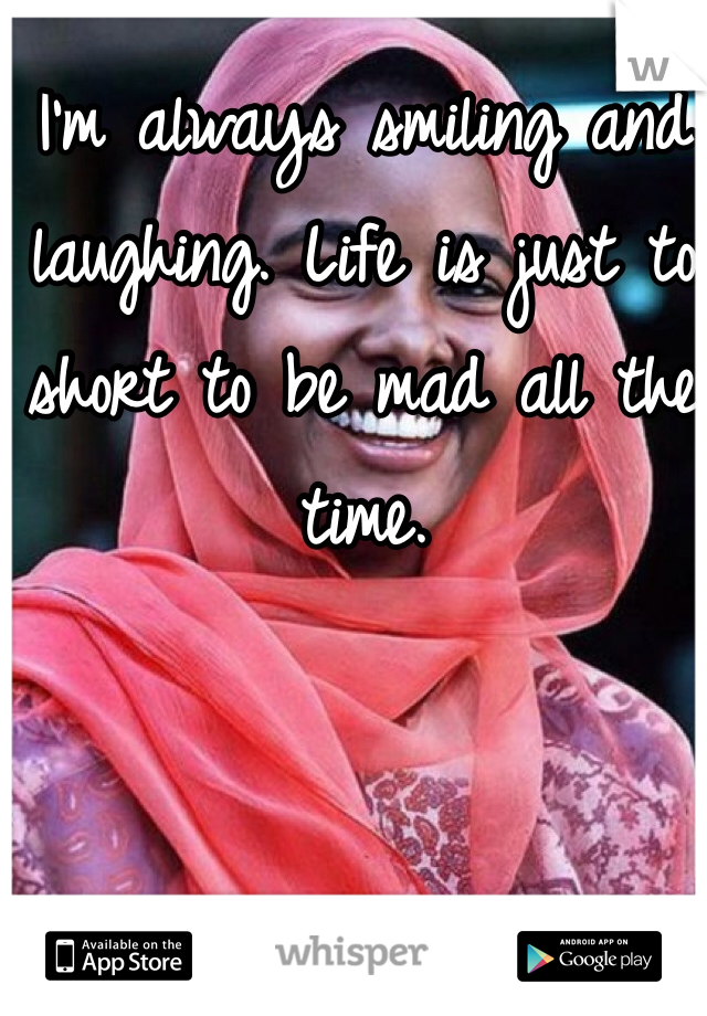I'm always smiling and laughing. Life is just to short to be mad all the time.
