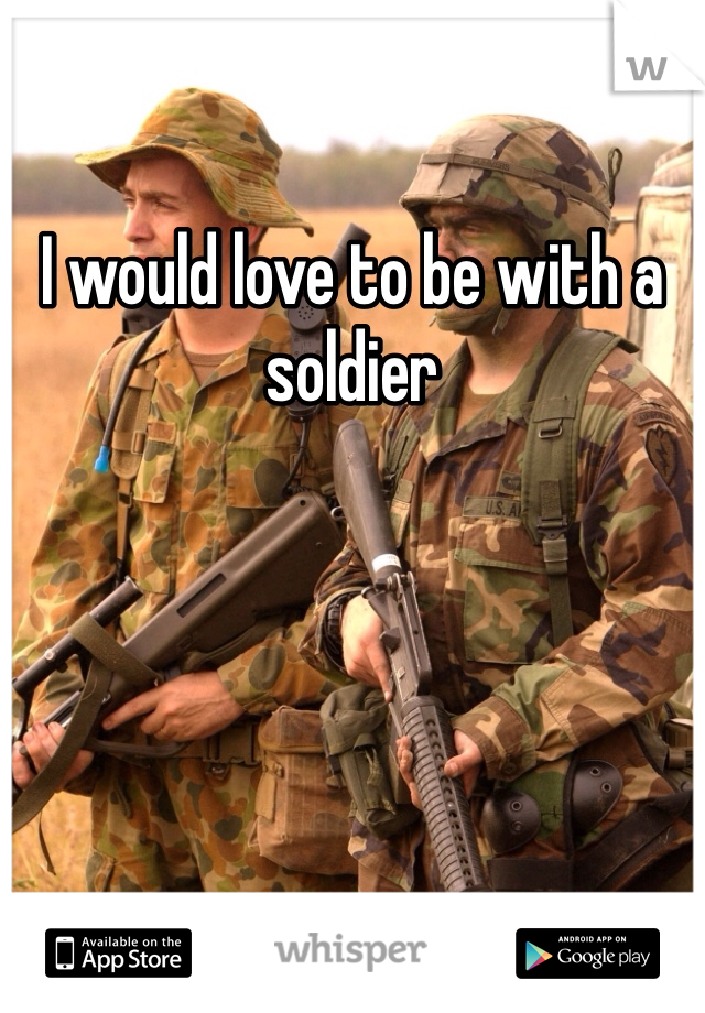 I would love to be with a soldier