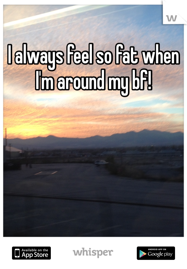 I always feel so fat when I'm around my bf!