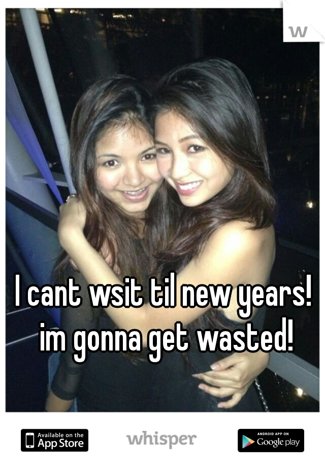 I cant wsit til new years! im gonna get wasted!