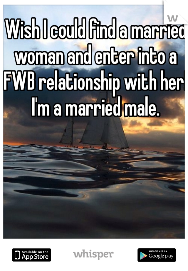 Wish I could find a married woman and enter into a FWB relationship with her! I'm a married male.