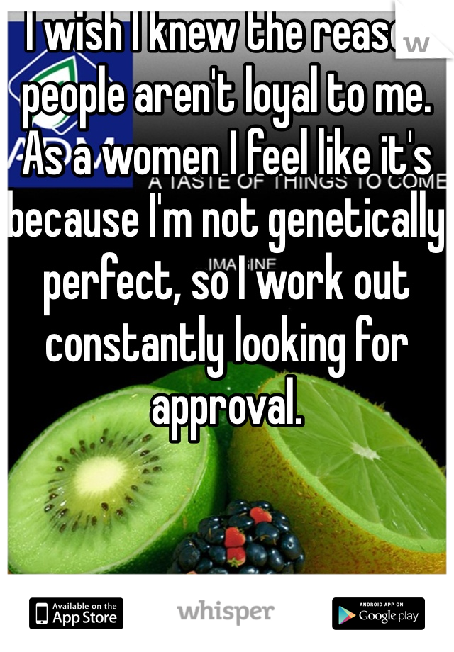 I wish I knew the reason people aren't loyal to me.  As a women I feel like it's because I'm not genetically perfect, so I work out constantly looking for approval.