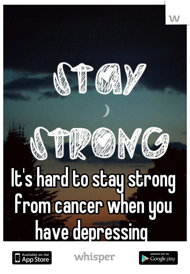 It's hard to stay strong from cancer when you have depressing