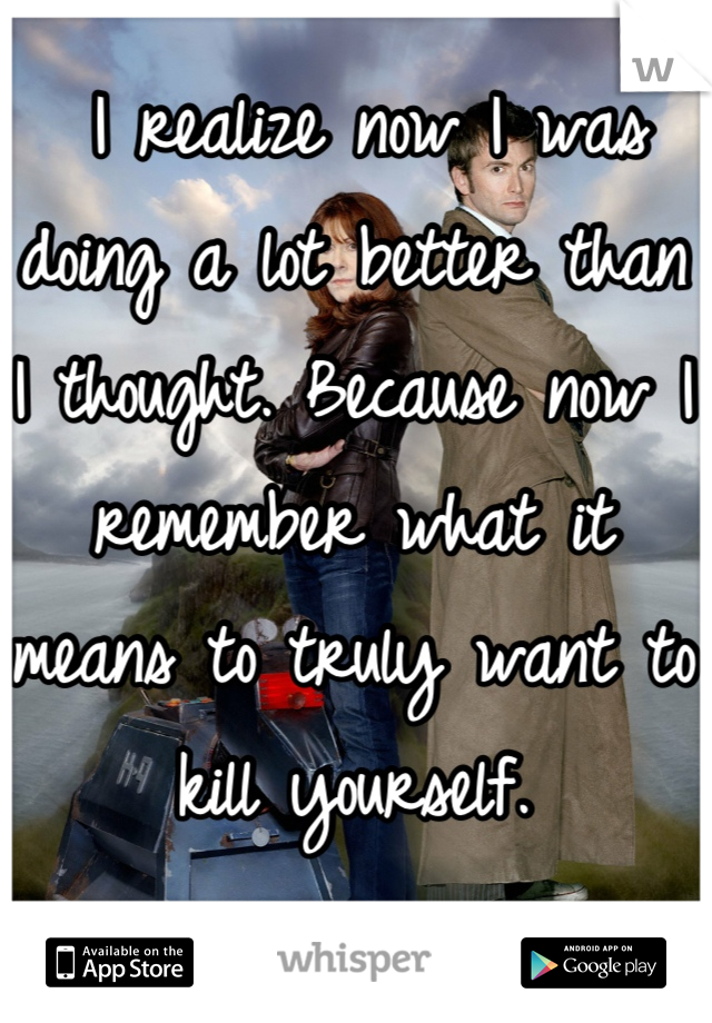 I realize now I was doing a lot better than I thought. Because now I remember what it means to truly want to kill yourself.