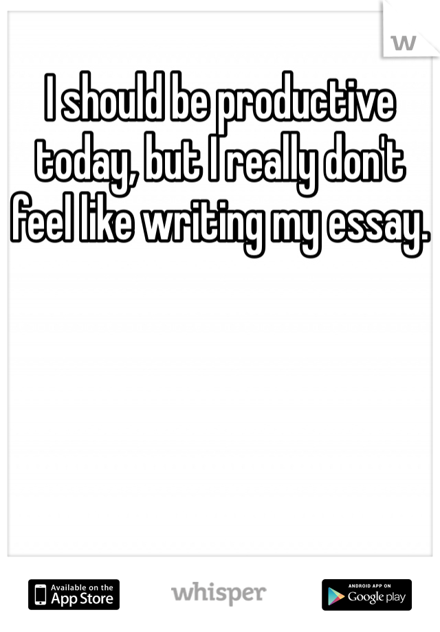 I should be productive today, but I really don't feel like writing my essay.