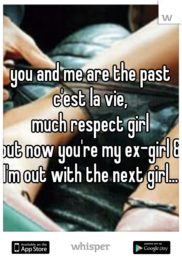 you and me are the past c'est la vie,  much respect girl but now you're my ex-girl & I'm out with the next girl...