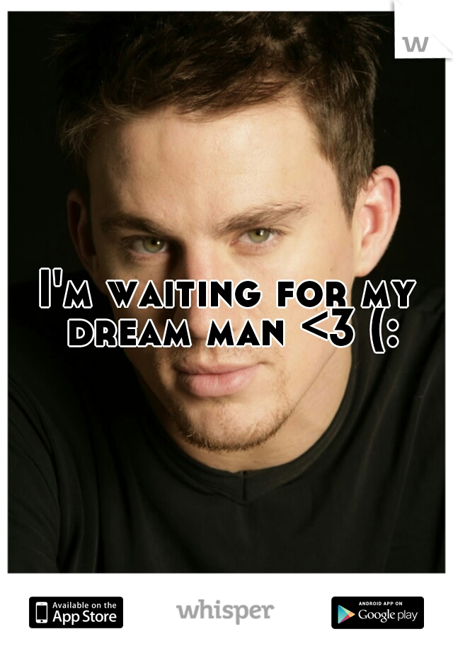 I'm waiting for my dream man <3 (: