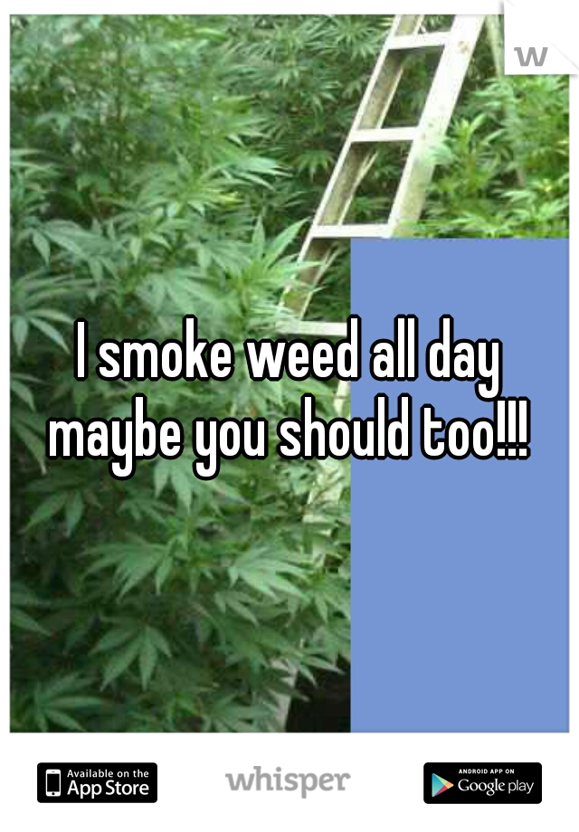 I smoke weed all day maybe you should too!!!