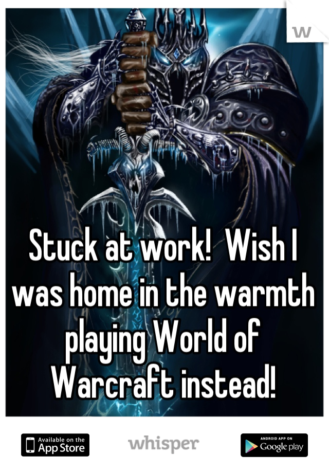 Stuck at work!  Wish I was home in the warmth playing World of Warcraft instead!