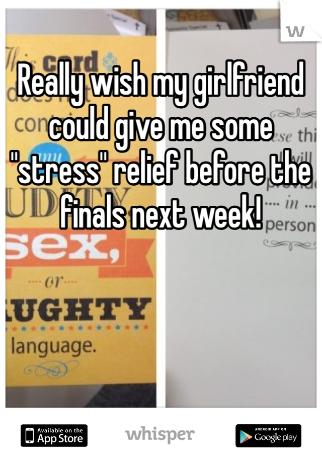 "Really wish my girlfriend could give me some ""stress"" relief before the finals next week!"