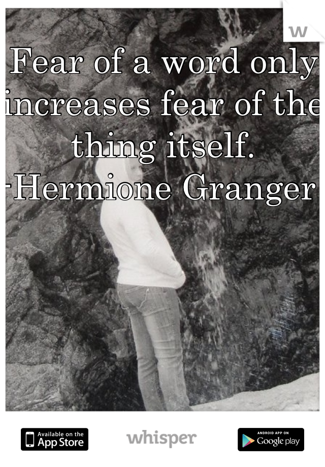 Fear of a word only increases fear of the thing itself. -Hermione Granger