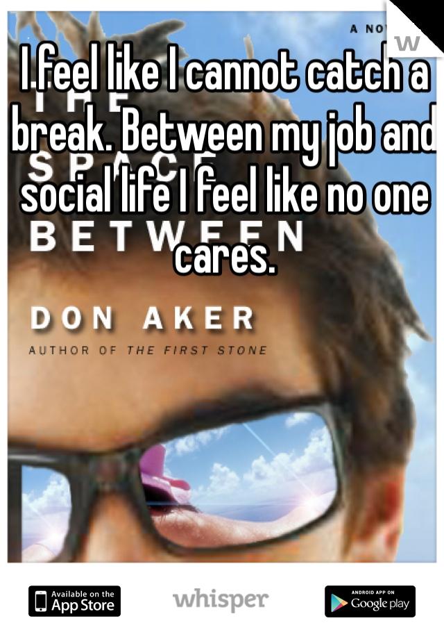I feel like I cannot catch a break. Between my job and social life I feel like no one cares.