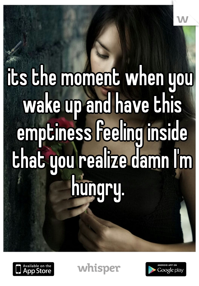 its the moment when you wake up and have this emptiness feeling inside that you realize damn I'm hungry.