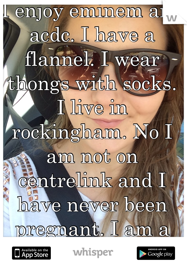 I enjoy eminem and acdc. I have a flannel. I wear thongs with socks. I live in rockingham. No I am not on centrelink and I have never been pregnant. I am a respectable bogan.