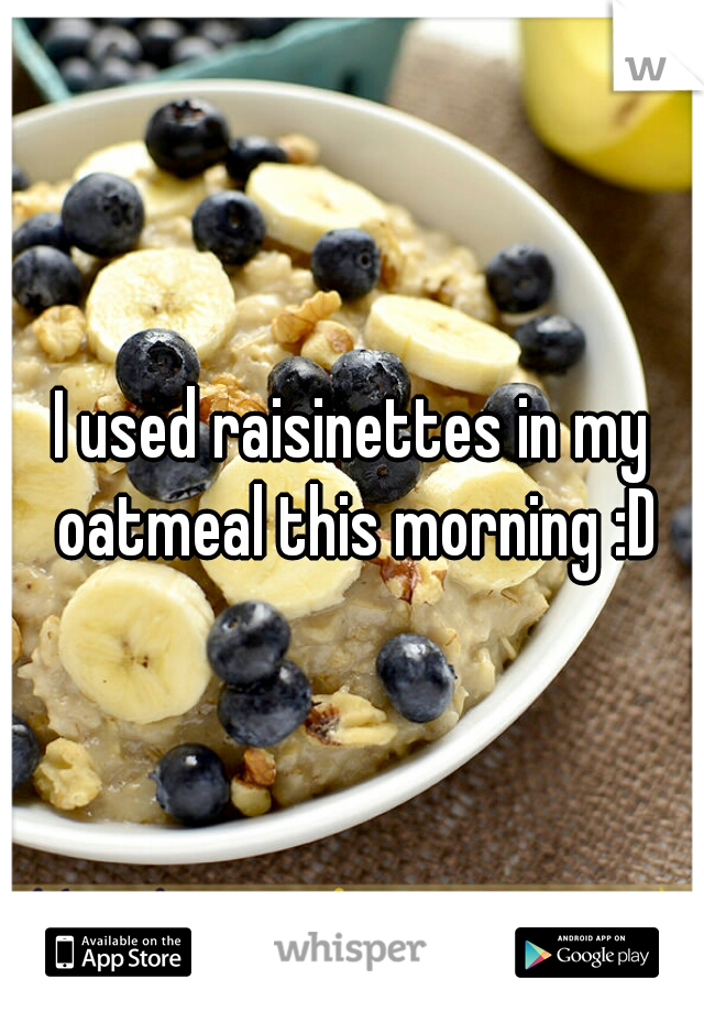 I used raisinettes in my oatmeal this morning :D