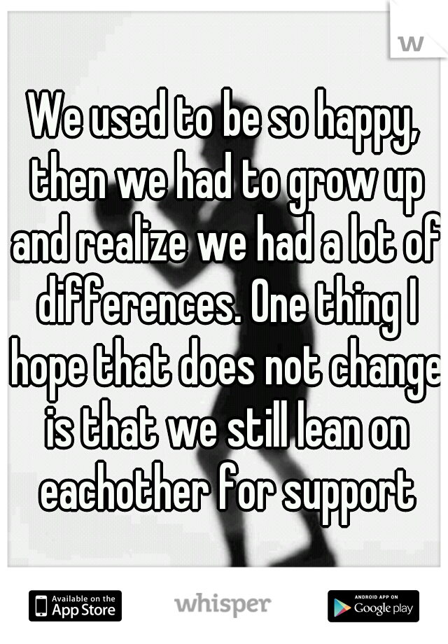 We used to be so happy, then we had to grow up and realize we had a lot of differences. One thing I hope that does not change is that we still lean on eachother for support