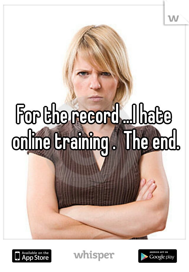For the record ...I hate online training .  The end.