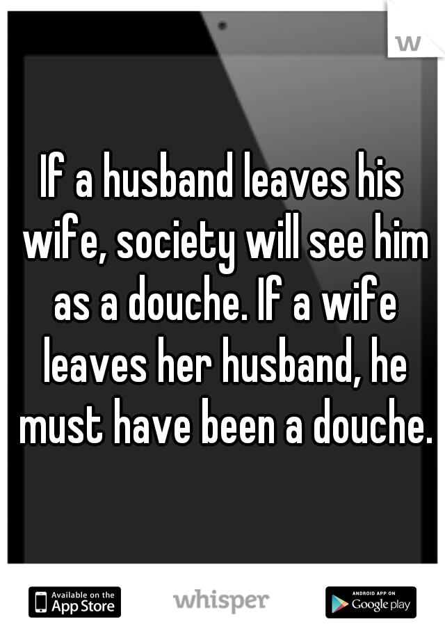 If a husband leaves his wife, society will see him as a douche. If a wife leaves her husband, he must have been a douche.