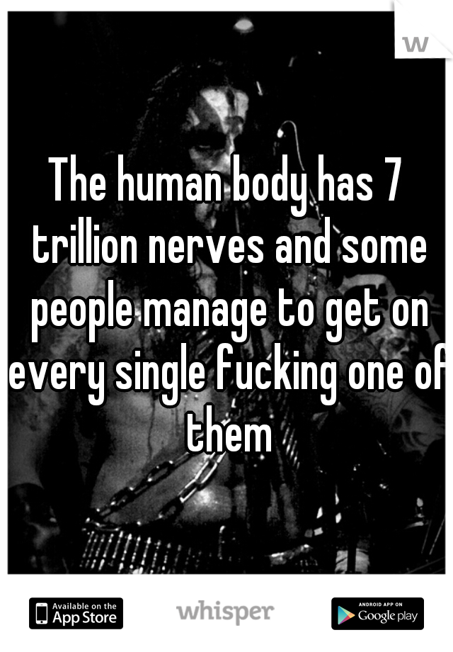 The human body has 7 trillion nerves and some people manage to get on every single fucking one of them