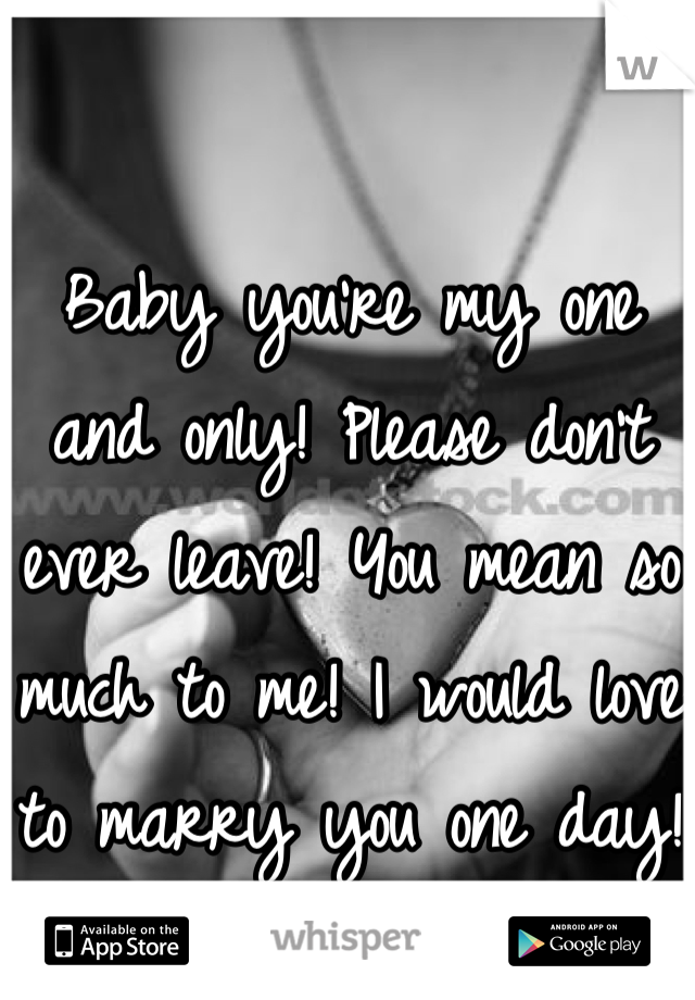 Baby you're my one and only! Please don't ever leave! You mean so much to me! I would love to marry you one day!