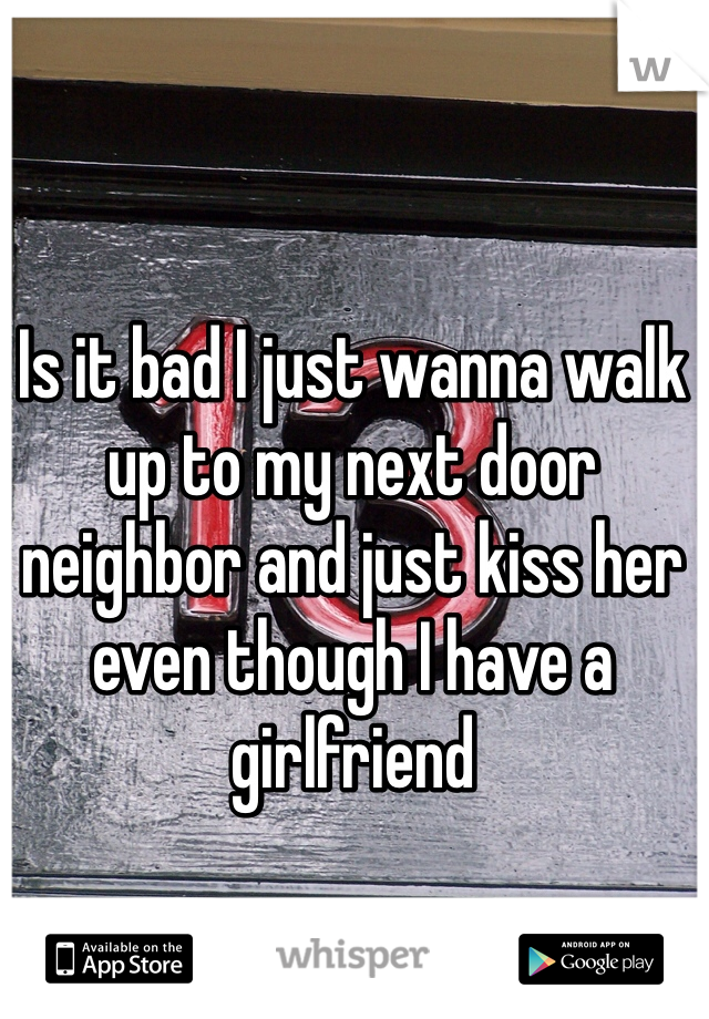 Is it bad I just wanna walk up to my next door neighbor and just kiss her even though I have a girlfriend