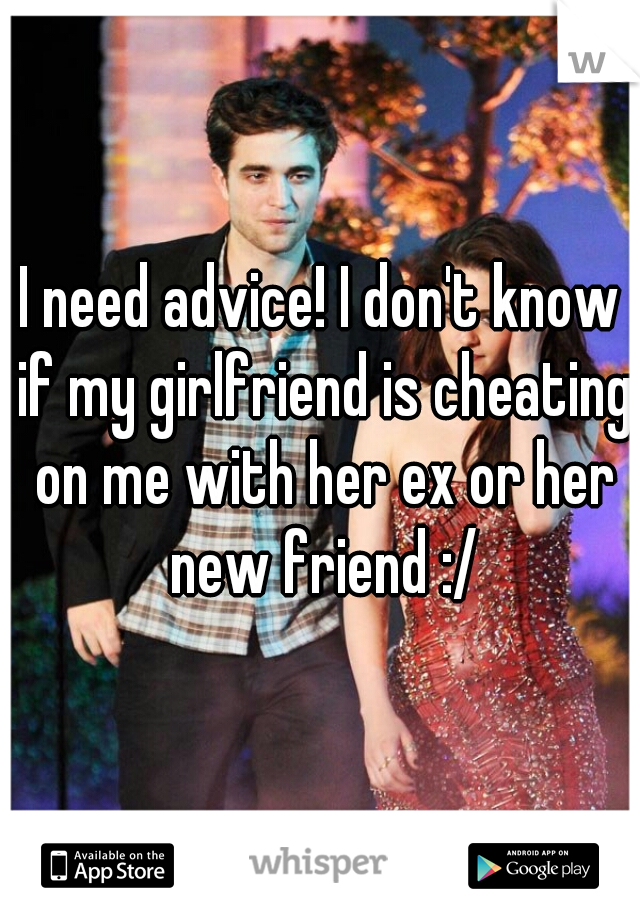 I need advice! I don't know if my girlfriend is cheating on me with her ex or her new friend :/
