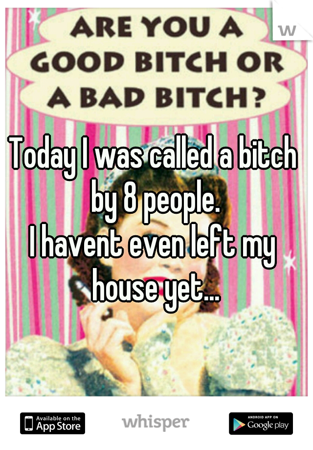 Today I was called a bitch  by 8 people. I havent even left my  house yet...