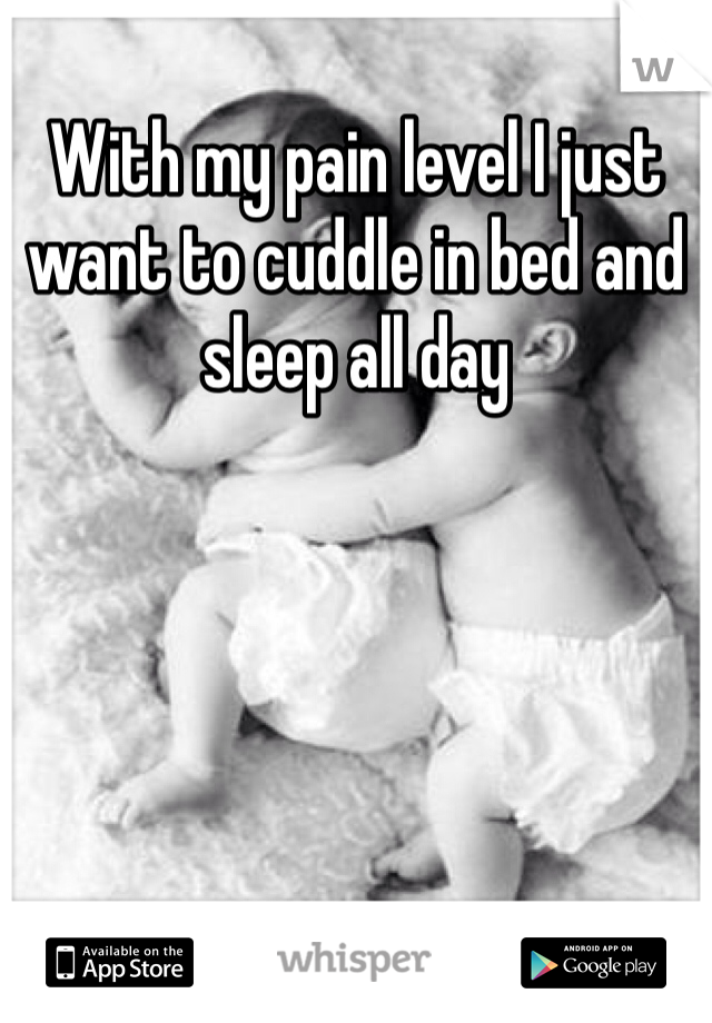 With my pain level I just want to cuddle in bed and sleep all day