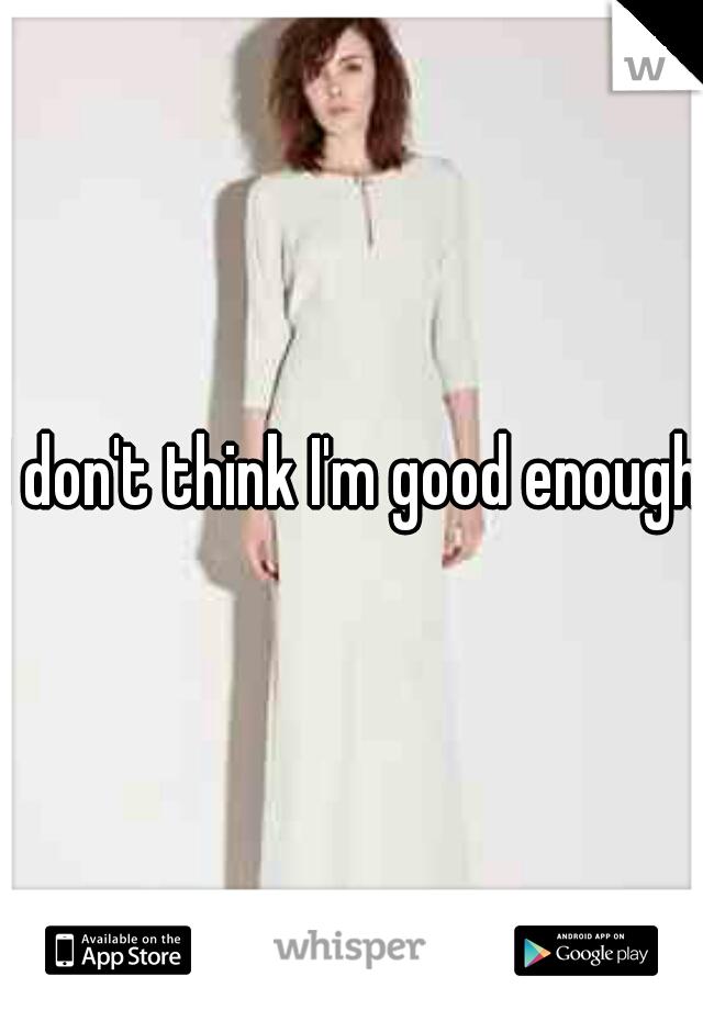 I don't think I'm good enough.