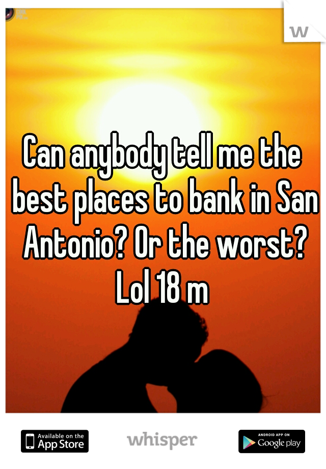 Can anybody tell me the best places to bank in San Antonio? Or the worst? Lol 18 m