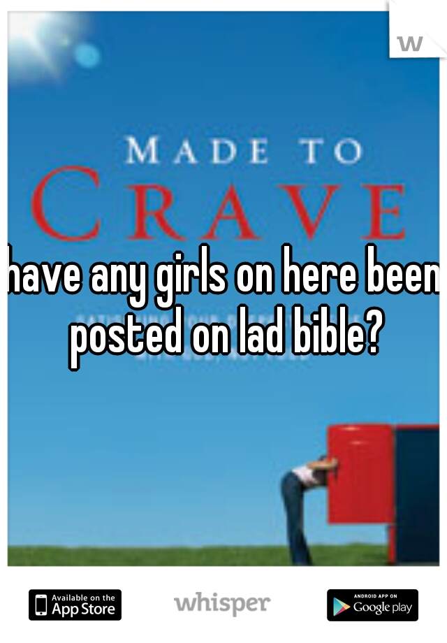 have any girls on here been posted on lad bible?