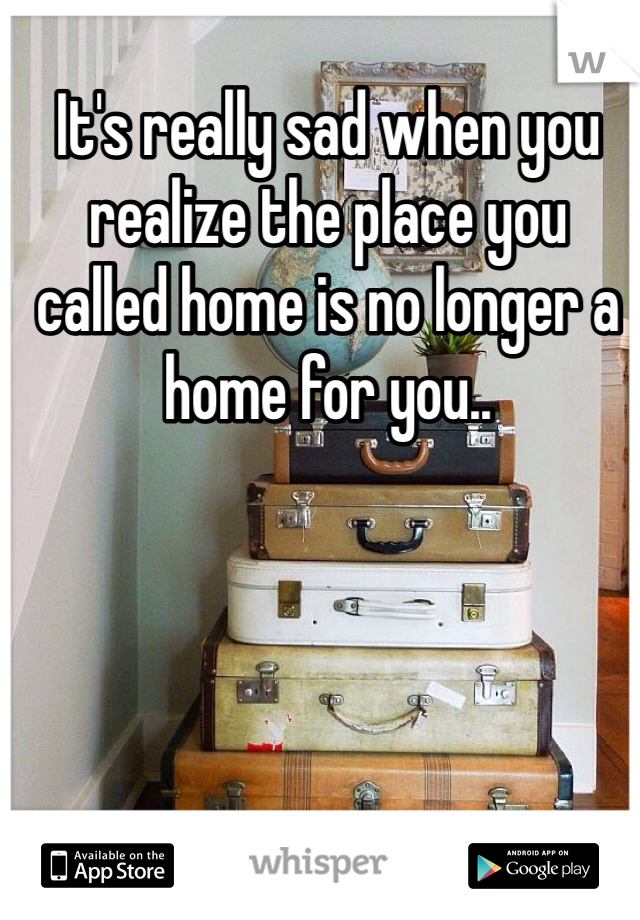It's really sad when you realize the place you called home is no longer a home for you..