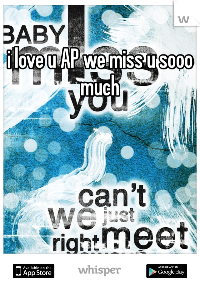 i love u AP we miss u sooo much