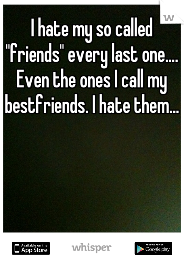"I hate my so called ""friends"" every last one.... Even the ones I call my bestfriends. I hate them..."