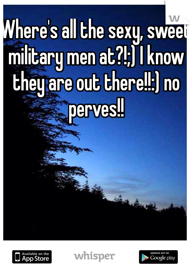 Where's all the sexy, sweet military men at?!;) I know they are out there!!:) no perves!!