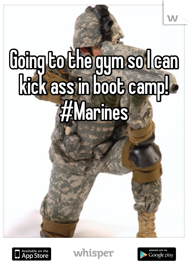 Going to the gym so I can kick ass in boot camp! #Marines