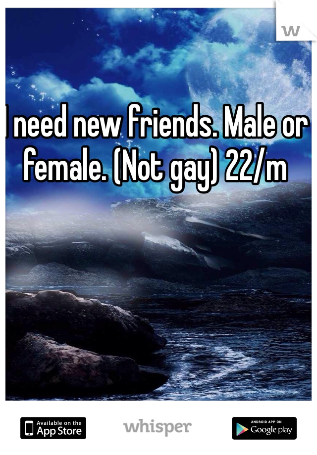 I need new friends. Male or female. (Not gay) 22/m