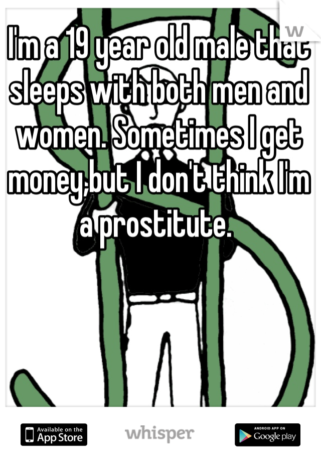 I'm a 19 year old male that sleeps with both men and women. Sometimes I get money,but I don't think I'm a prostitute.