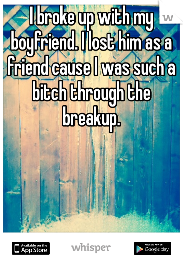 I broke up with my boyfriend. I lost him as a friend cause I was such a bitch through the breakup.