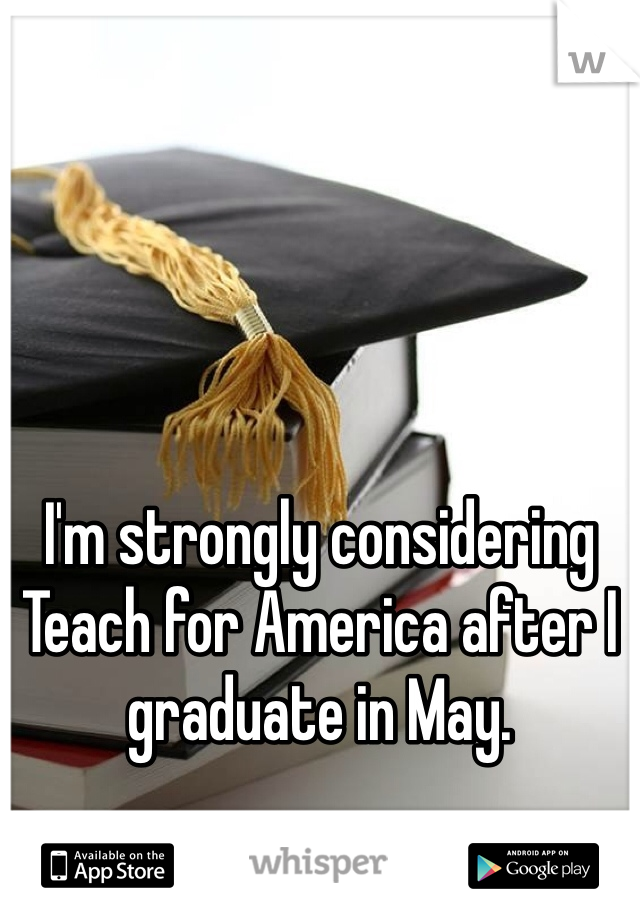 I'm strongly considering Teach for America after I graduate in May.