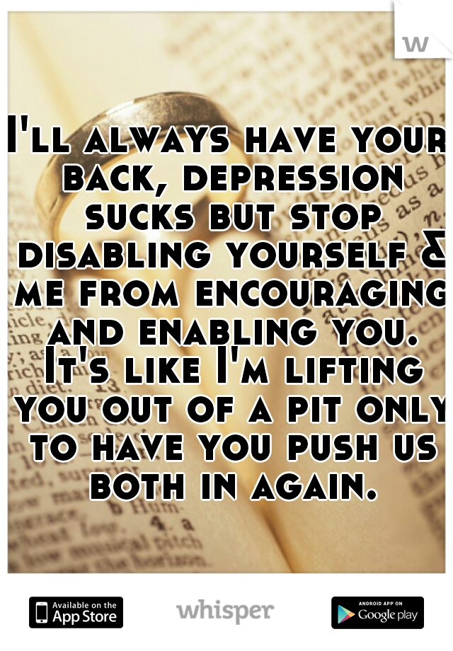 I'll always have your back, depression sucks but stop disabling yourself & me from encouraging and enabling you. It's like I'm lifting you out of a pit only to have you push us both in again.