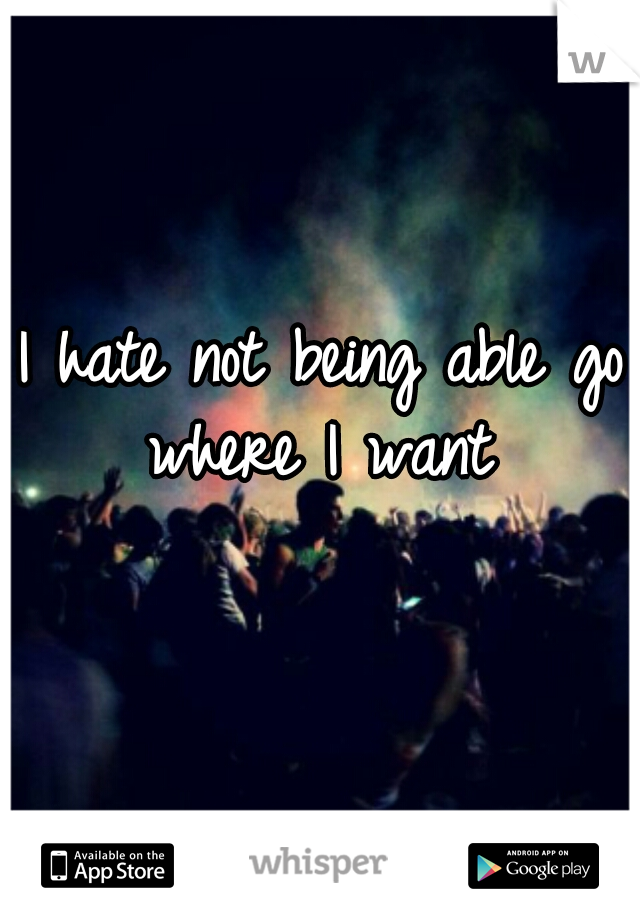 I hate not being able go where I want