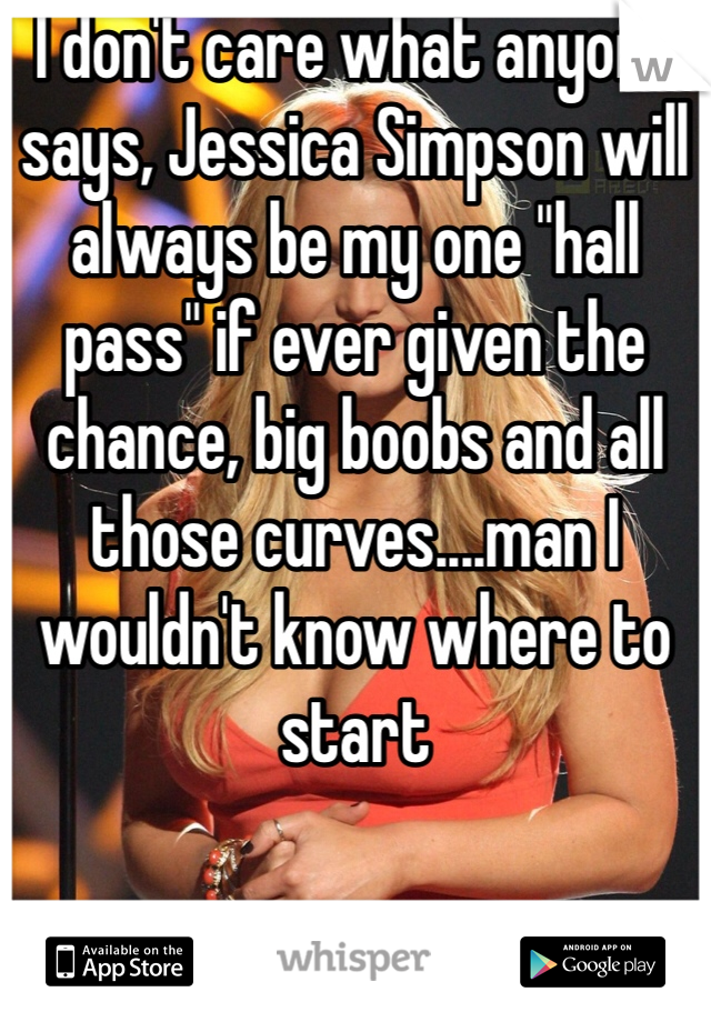 "I don't care what anyone says, Jessica Simpson will always be my one ""hall pass"" if ever given the chance, big boobs and all those curves....man I wouldn't know where to start"