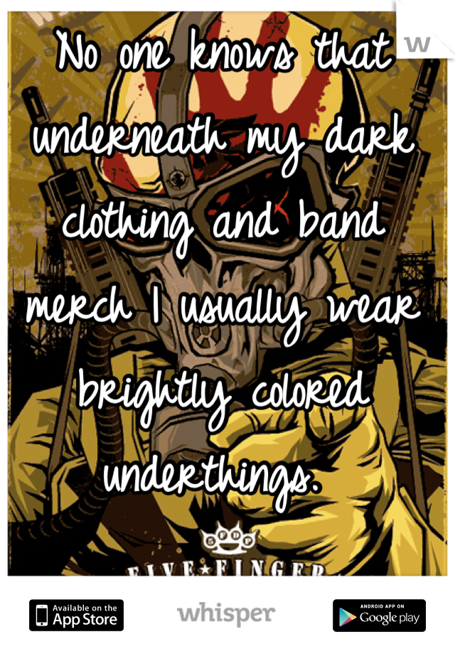 No one knows that underneath my dark clothing and band merch I usually wear brightly colored underthings.
