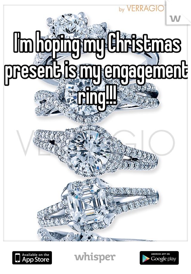 I'm hoping my Christmas present is my engagement ring!!!