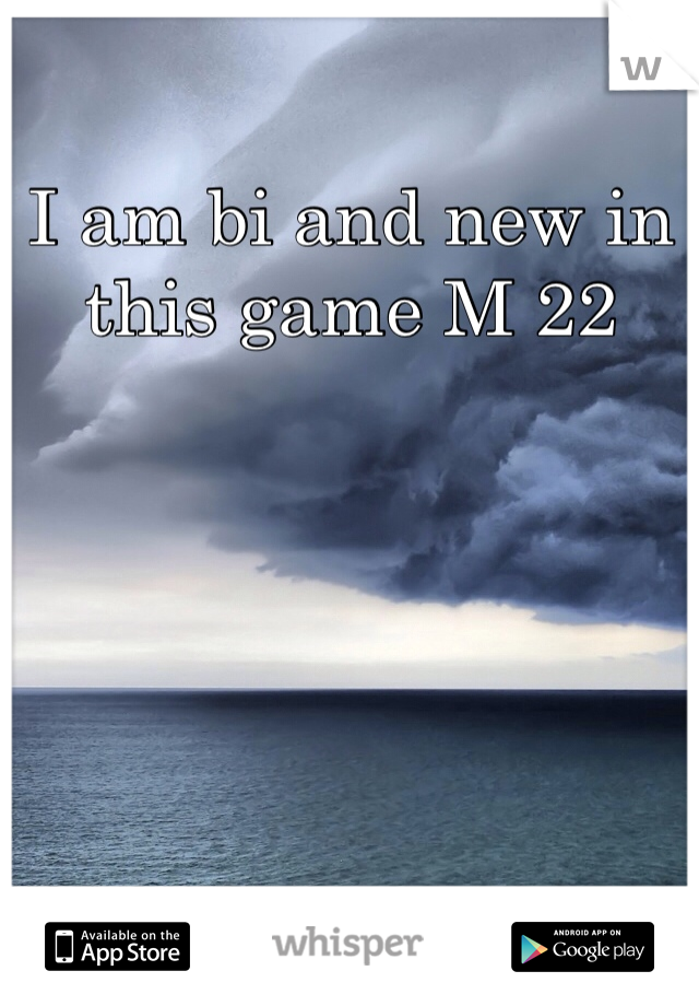I am bi and new in this game M 22