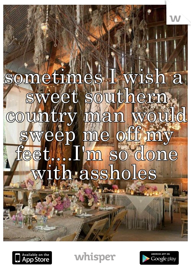sometimes I wish a sweet southern country man would sweep me off my feet....I'm so done with assholes
